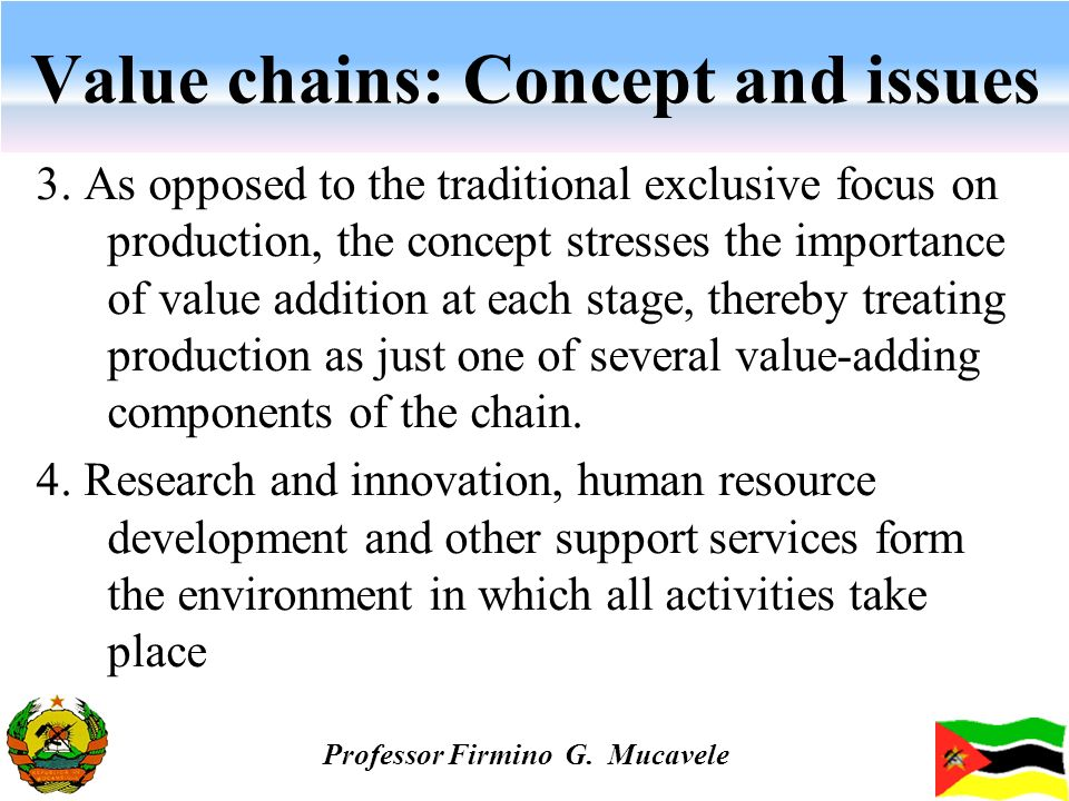 Value chains: Concept and issues 3. As opposed to the traditional exclusive focus on production, the concept stresses the importance of value addition
