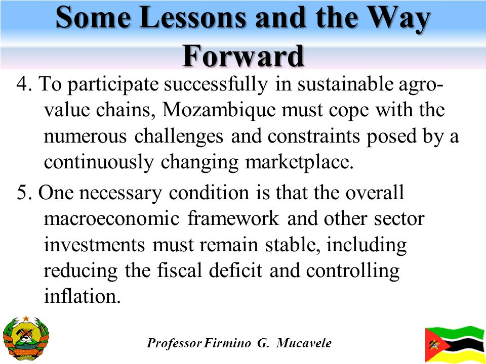 Some Lessons and the Way Forward 4. To participate successfully in sustainable agro- value chains, Mozambique must cope with the numerous challenges a