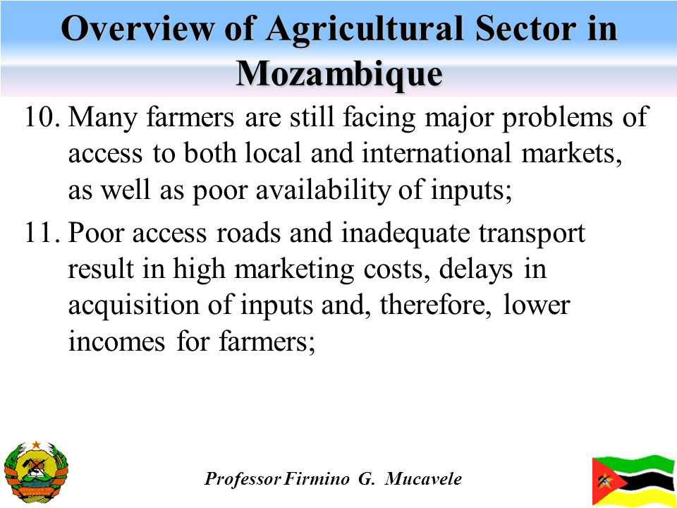 Overview of Agricultural Sector in Mozambique 10. Many farmers are still facing major problems of access to both local and international markets, as w