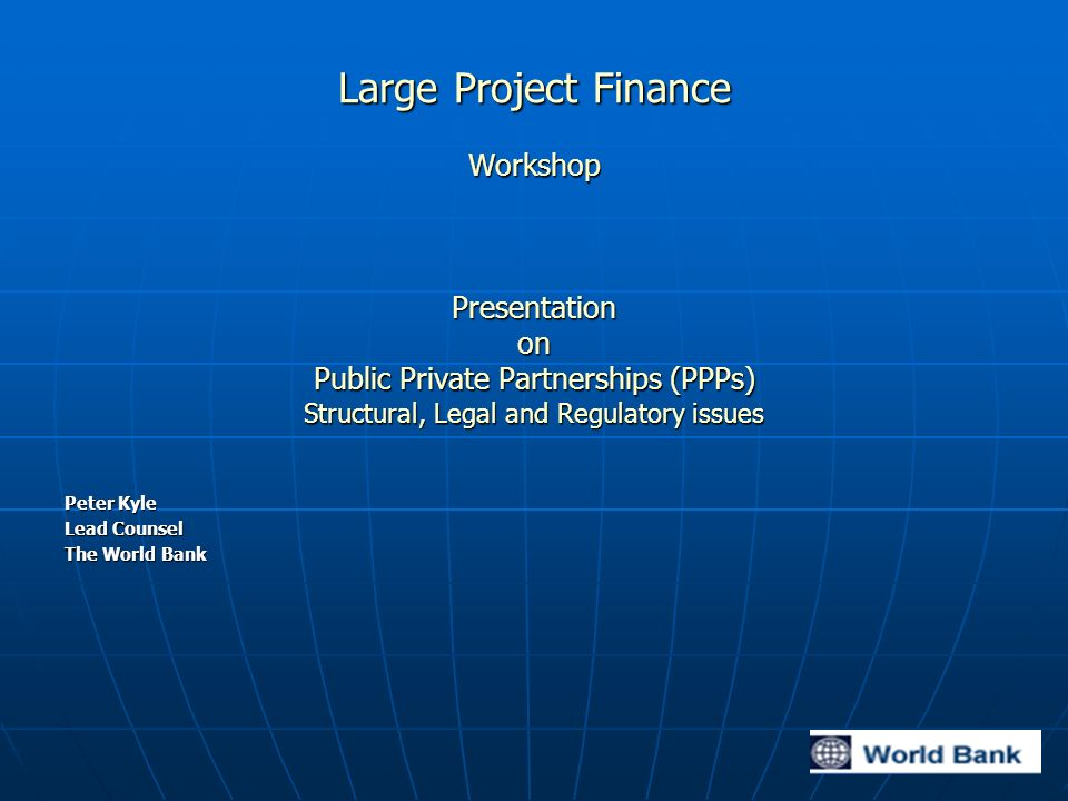 Large Project Finance Workshop Presentation on Public Private Partnerships (PPPs) Structural, Legal and Regulatory issues Peter Kyle Lead Counsel The World Bank