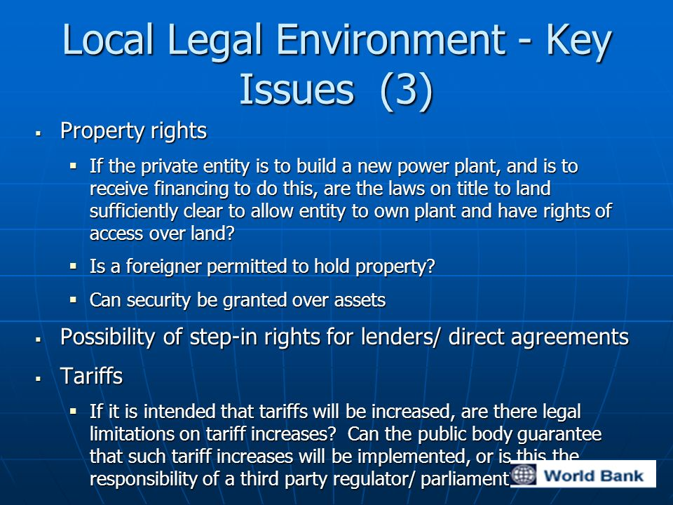 Local Legal Environment - Key Issues (3) Property rights Property rights If the private entity is to build a new power plant, and is to receive financing to do this, are the laws on title to land sufficiently clear to allow entity to own plant and have rights of access over land.