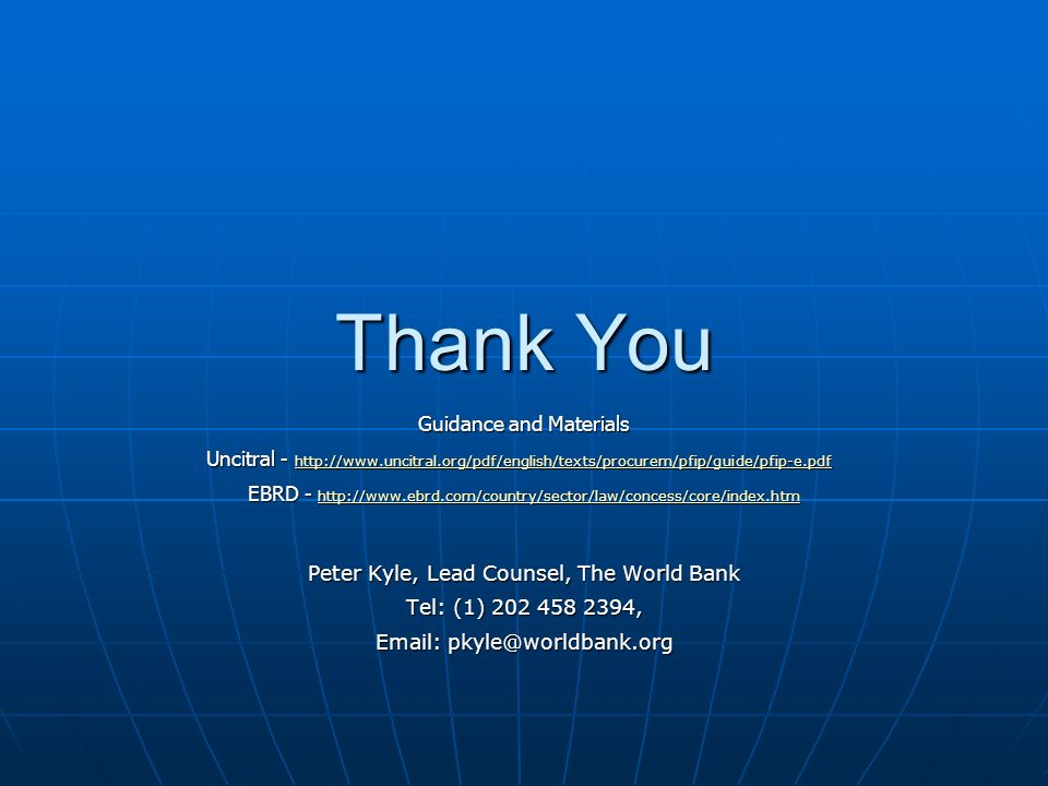 Thank You Guidance and Materials Uncitral - http://www.uncitral.org/pdf/english/texts/procurem/pfip/guide/pfip-e.pdf Uncitral - http://www.uncitral.org/pdf/english/texts/procurem/pfip/guide/pfip-e.pdf http://www.uncitral.org/pdf/english/texts/procurem/pfip/guide/pfip-e.pdf EBRD - http://www.ebrd.com/country/sector/law/concess/core/index.htm http://www.ebrd.com/country/sector/law/concess/core/index.htm Peter Kyle, Lead Counsel, The World Bank Tel: (1) 202 458 2394, Email: pkyle@worldbank.org