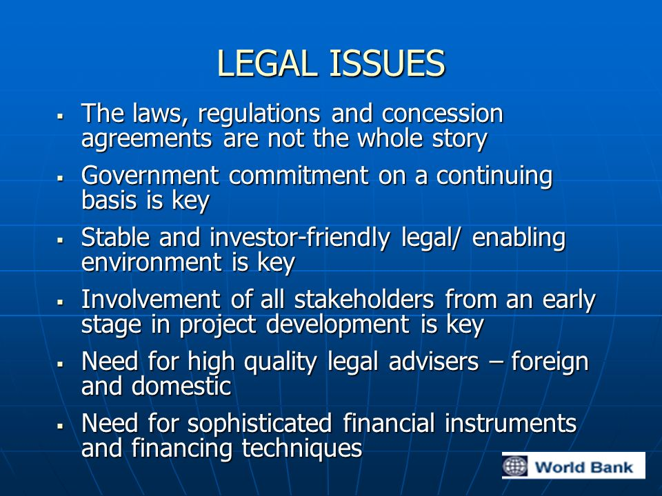 LEGAL ISSUES The laws, regulations and concession agreements are not the whole story The laws, regulations and concession agreements are not the whole story Government commitment on a continuing basis is key Government commitment on a continuing basis is key Stable and investor-friendly legal/ enabling environment is key Stable and investor-friendly legal/ enabling environment is key Involvement of all stakeholders from an early stage in project development is key Involvement of all stakeholders from an early stage in project development is key Need for high quality legal advisers – foreign and domestic Need for high quality legal advisers – foreign and domestic Need for sophisticated financial instruments and financing techniques Need for sophisticated financial instruments and financing techniques