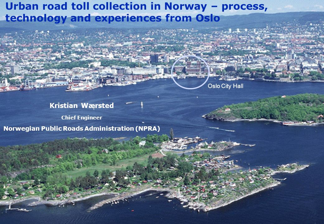 Norwegian Public Roads Administration Urban road toll collection in Norway – process, technology and experiences from Oslo Kristian Wærsted Chief Engi
