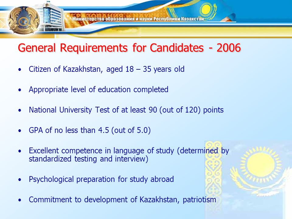 The scholarship is awarded for purpose of Receiving higher education Receiving Bachelors degrees (as of 2005) - successful high school graduates or university students of Kazakh and foreign higher educational institutions Receiving Masters degrees -successful Kazakh and foreign higher educational institution graduates Receiving PhD Degrees -young talented scientists Residency training and Master and PhD studies in medical specialties