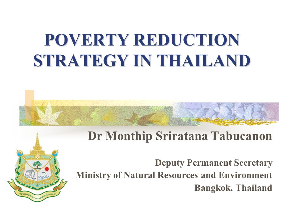 POVERTY REDUCTION STRATEGY IN THAILAND Dr Monthip Sriratana Tabucanon Deputy Permanent Secretary Ministry of Natural Resources and Environment Bangkok