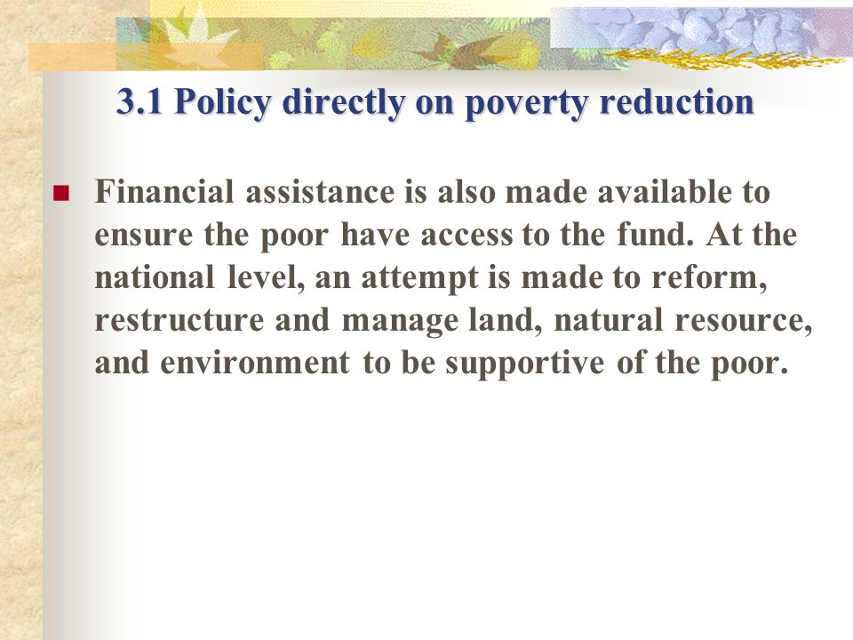 3.1 Policy directly on poverty reduction Financial assistance is also made available to ensure the poor have access to the fund. At the national level