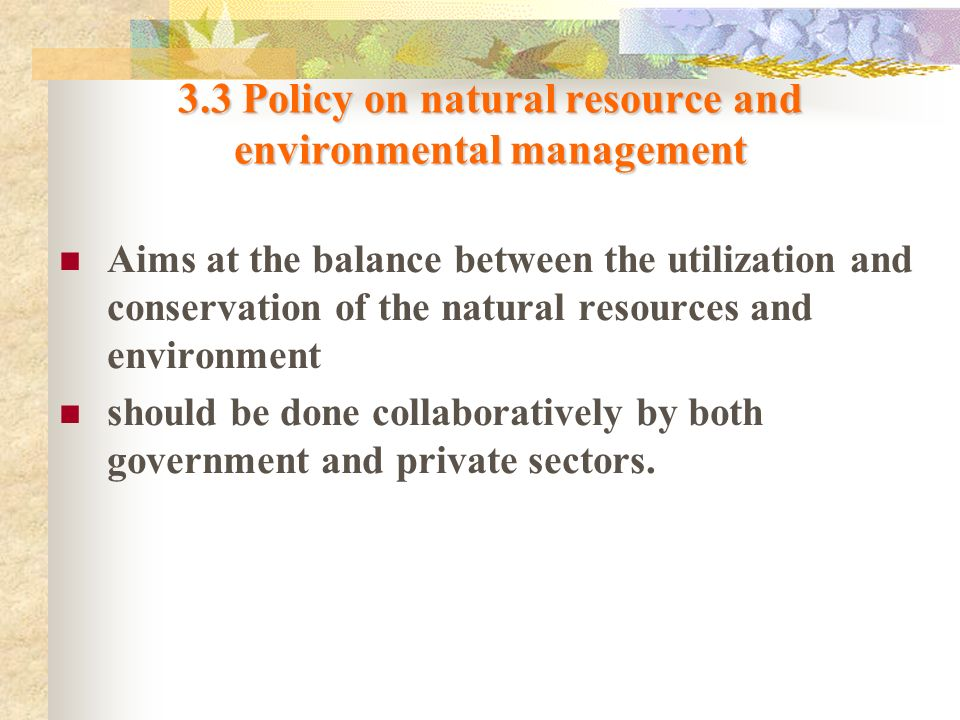 3.3 Policy on natural resource and environmental management Aims at the balance between the utilization and conservation of the natural resources and