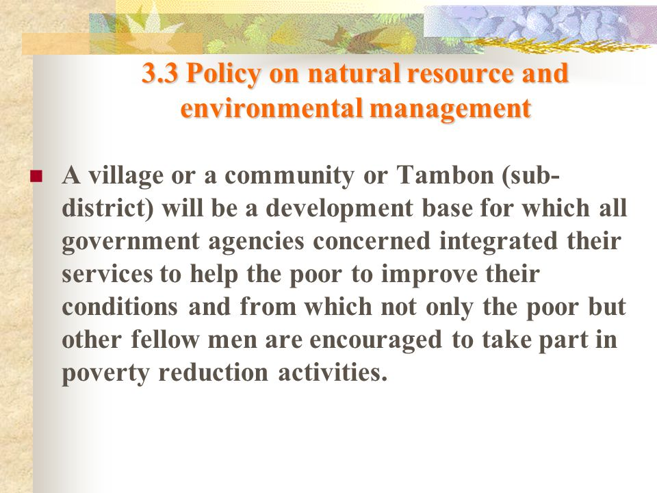 3.3 Policy on natural resource and environmental management A village or a community or Tambon (sub- district) will be a development base for which al