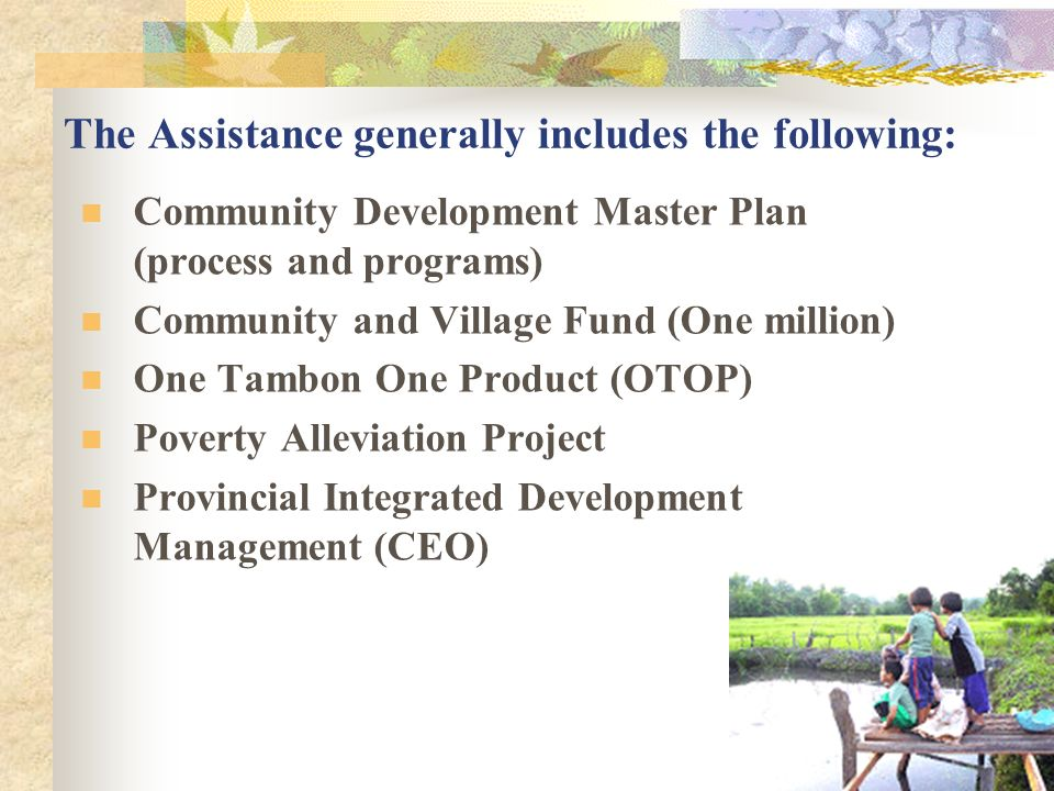 The Assistance generally includes the following: Community Development Master Plan (process and programs) Community and Village Fund (One million) One