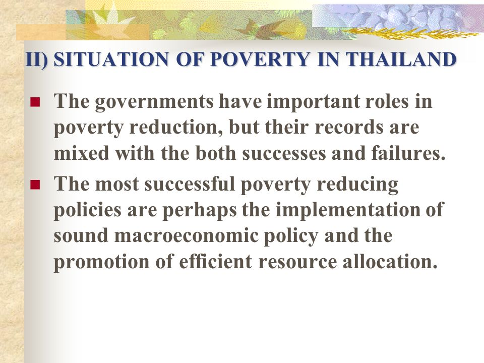II) SITUATION OF POVERTY IN THAILAND The governments have important roles in poverty reduction, but their records are mixed with the both successes an