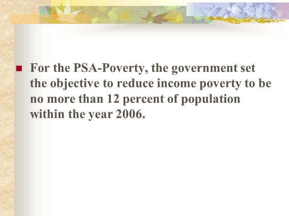 For the PSA-Poverty, the government set the objective to reduce income poverty to be no more than 12 percent of population within the year 2006.