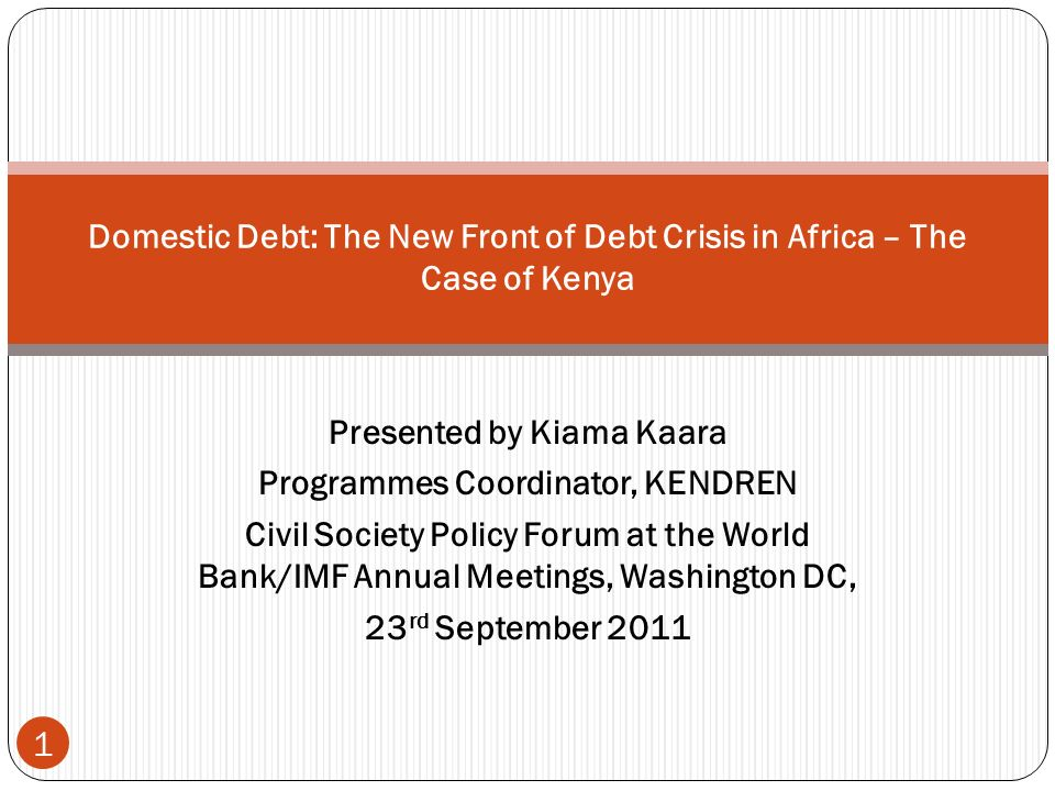 Presented by Kiama Kaara Programmes Coordinator, KENDREN Civil Society Policy Forum at the World Bank/IMF Annual Meetings, Washington DC, 23 rd September 2011 1 Domestic Debt: The New Front of Debt Crisis in Africa – The Case of Kenya