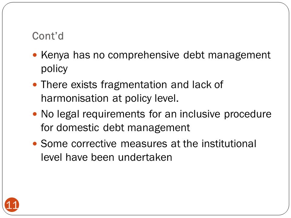 Contd 11 Kenya has no comprehensive debt management policy There exists fragmentation and lack of harmonisation at policy level.