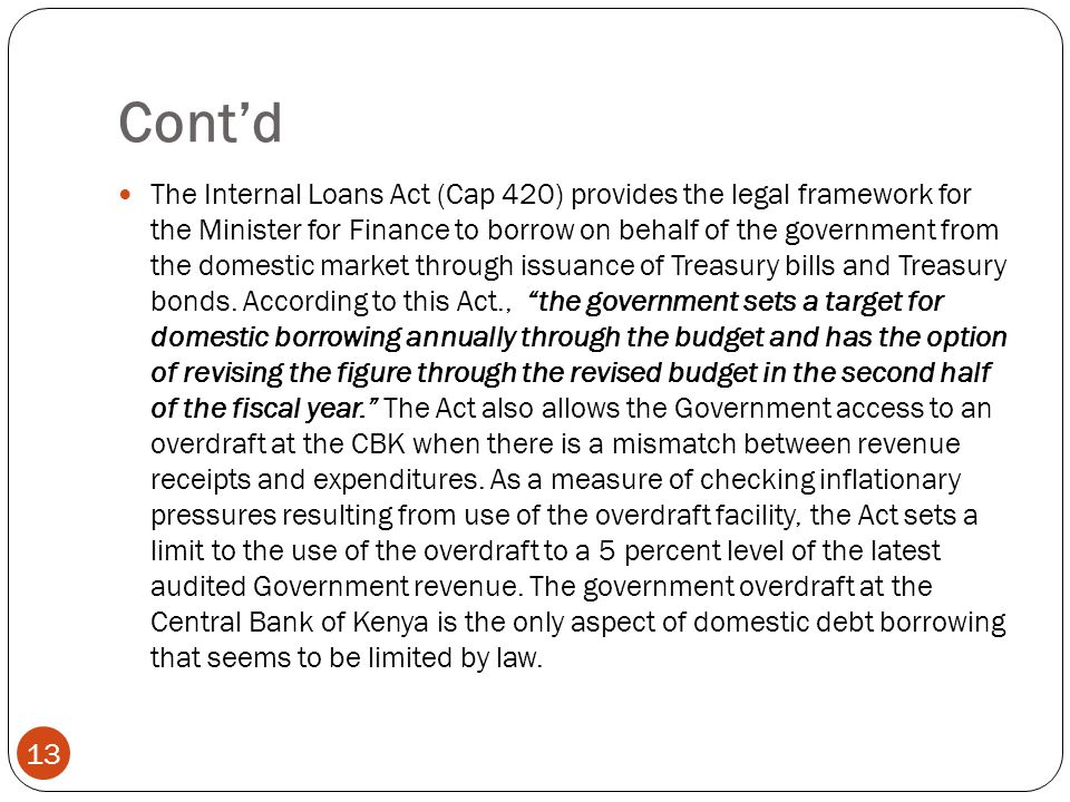 Contd 13 The Internal Loans Act (Cap 420) provides the legal framework for the Minister for Finance to borrow on behalf of the government from the domestic market through issuance of Treasury bills and Treasury bonds.