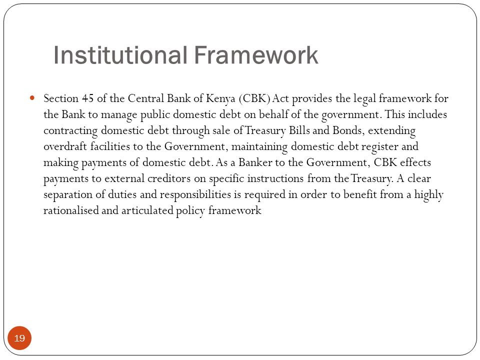 Institutional Framework 19 Section 45 of the Central Bank of Kenya (CBK) Act provides the legal framework for the Bank to manage public domestic debt on behalf of the government.