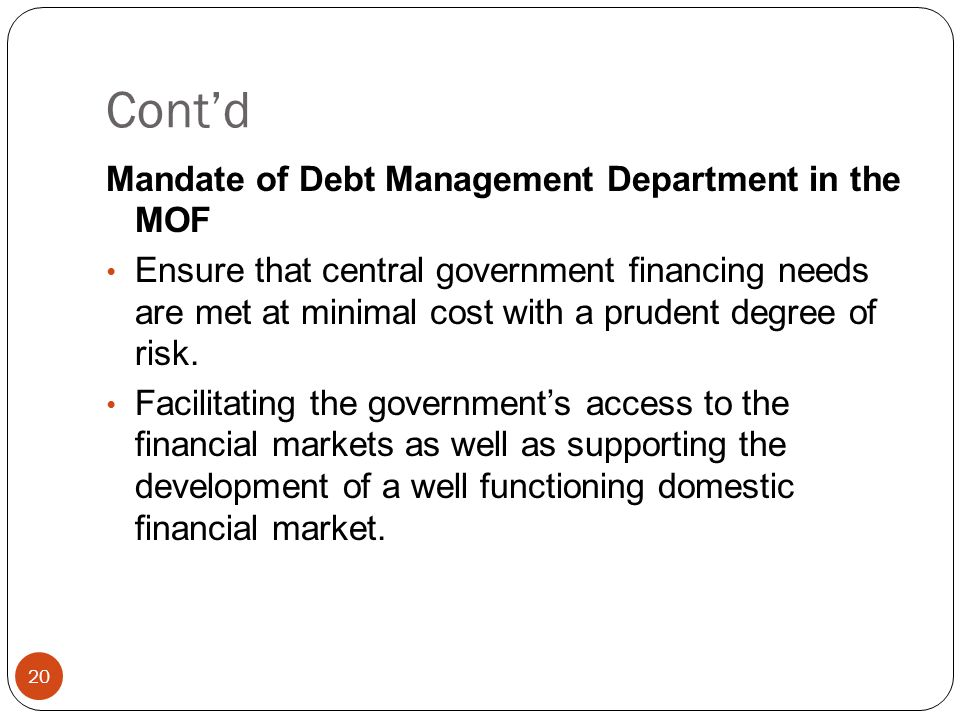 Contd 20 Mandate of Debt Management Department in the MOF Ensure that central government financing needs are met at minimal cost with a prudent degree of risk.