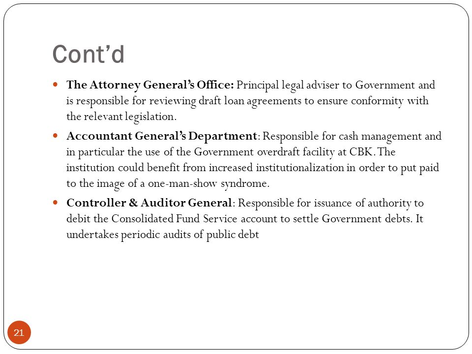 Contd 21 The Attorney Generals Office: Principal legal adviser to Government and is responsible for reviewing draft loan agreements to ensure conformity with the relevant legislation.