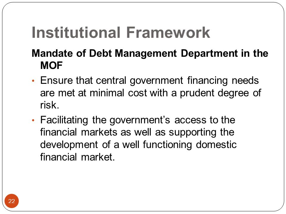 Institutional Framework 22 Mandate of Debt Management Department in the MOF Ensure that central government financing needs are met at minimal cost with a prudent degree of risk.