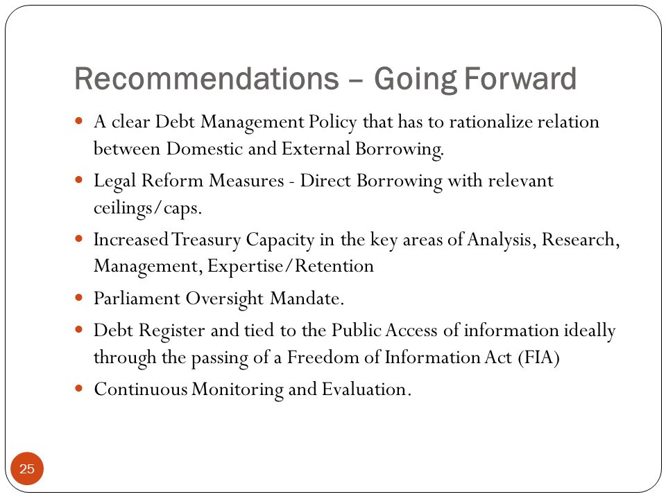 Recommendations – Going Forward 25 A clear Debt Management Policy that has to rationalize relation between Domestic and External Borrowing.