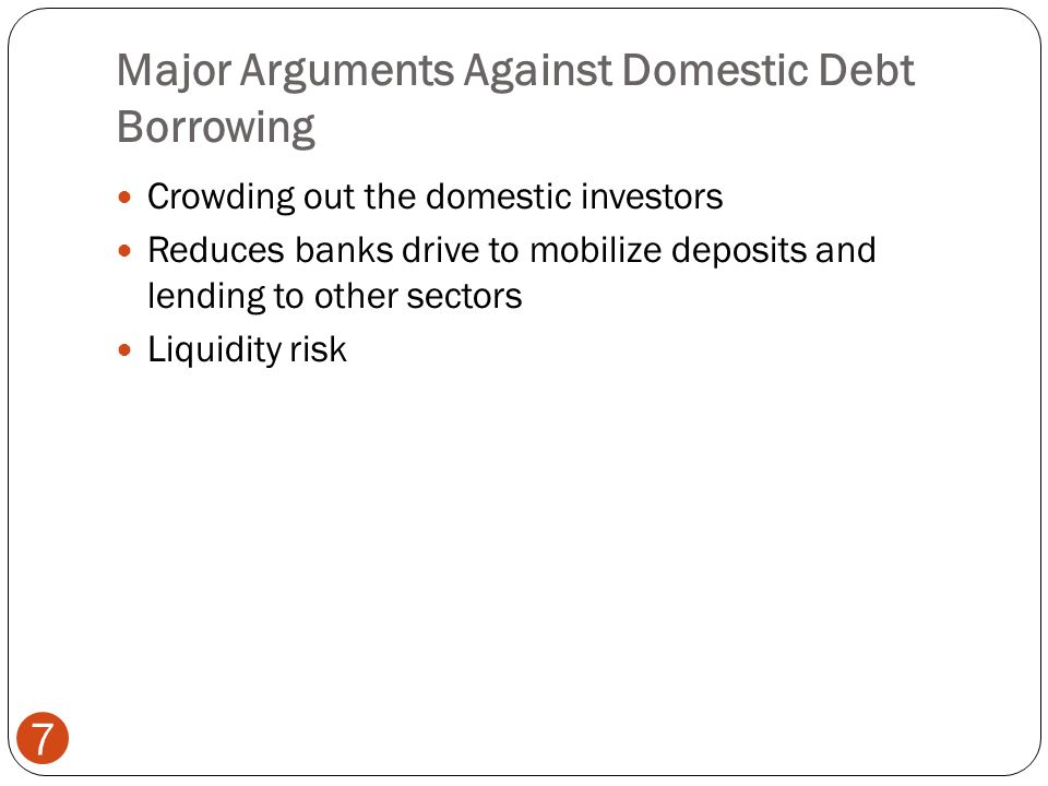Major Arguments Against Domestic Debt Borrowing 7 Crowding out the domestic investors Reduces banks drive to mobilize deposits and lending to other sectors Liquidity risk