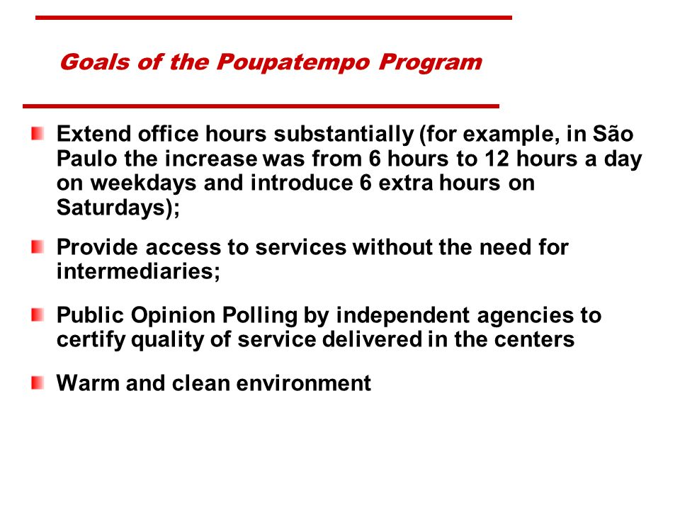 Goals of the Poupatempo Program Extend office hours substantially (for example, in São Paulo the increase was from 6 hours to 12 hours a day on weekdays and introduce 6 extra hours on Saturdays); Provide access to services without the need for intermediaries; Public Opinion Polling by independent agencies to certify quality of service delivered in the centers Warm and clean environment