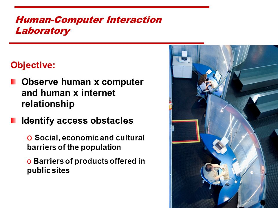 Human-Computer Interaction Laboratory Objective: Observe human x computer and human x internet relationship Identify access obstacles o Social, economic and cultural barriers of the population o Barriers of products offered in public sites