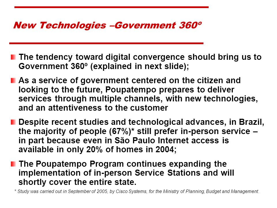 New Technologies –Government 360º The tendency toward digital convergence should bring us to Government 360º (explained in next slide); As a service of government centered on the citizen and looking to the future, Poupatempo prepares to deliver services through multiple channels, with new technologies, and an attentiveness to the customer Despite recent studies and technological advances, in Brazil, the majority of people (67%)* still prefer in-person service – in part because even in São Paulo Internet access is available in only 20% of homes in 2004; The Poupatempo Program continues expanding the implementation of in-person Service Stations and will shortly cover the entire state.