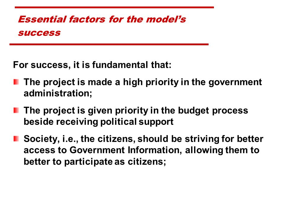 Essential factors for the models success For success, it is fundamental that: The project is made a high priority in the government administration; The project is given priority in the budget process beside receiving political support Society, i.e., the citizens, should be striving for better access to Government Information, allowing them to better to participate as citizens;