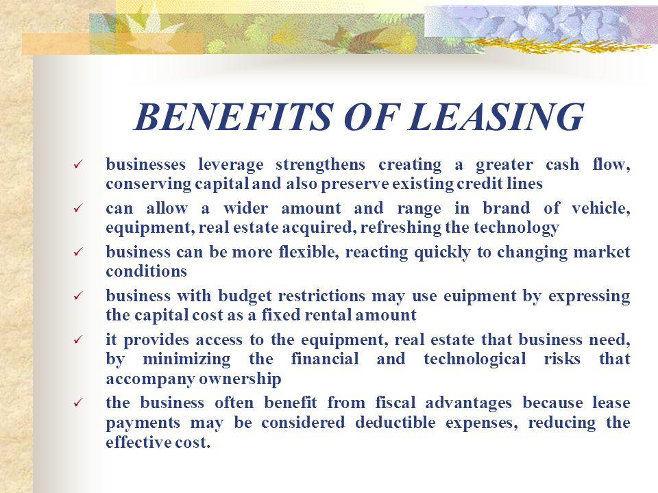BENEFITS OF LEASING businesses leverage strengthens creating a greater cash flow, conserving capital and also preserve existing credit lines can allow a wider amount and range in brand of vehicle, equipment, real estate acquired, refreshing the technology business can be more flexible, reacting quickly to changing market conditions business with budget restrictions may use euipment by expressing the capital cost as a fixed rental amount it provides access to the equipment, real estate that business need, by minimizing the financial and technological risks that accompany ownership the business often benefit from fiscal advantages because lease payments may be considered deductible expenses, reducing the effective cost.