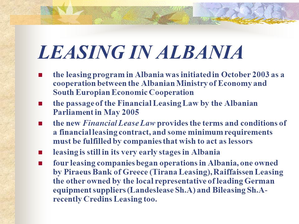 LEASING IN ALBANIA the leasing program in Albania was initiated in October 2003 as a cooperation between the Albanian Ministry of Economy and South Europian Economic Cooperation the passage of the Financial Leasing Law by the Albanian Parliament in May 2005 the new Financial Lease Law provides the terms and conditions of a financial leasing contract, and some minimum requirements must be fulfilled by companies that wish to act as lessors leasing is still in its very early stages in Albania four leasing companies began operations in Albania, one owned by Piraeus Bank of Greece (Tirana Leasing), Raiffaissen Leasing the other owned by the local representative of leading German equipment suppliers (Landeslease Sh.A) and Bileasing Sh.A- recently Credins Leasing too.