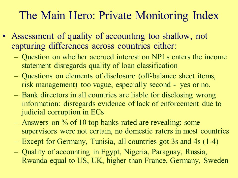 The Main Hero: Private Monitoring Index Assessment of quality of accounting too shallow, not capturing differences across countries either: –Question on whether accrued interest on NPLs enters the income statement disregards quality of loan classification –Questions on elements of disclosure (off-balance sheet items, risk management) too vague, especially second - yes or no.