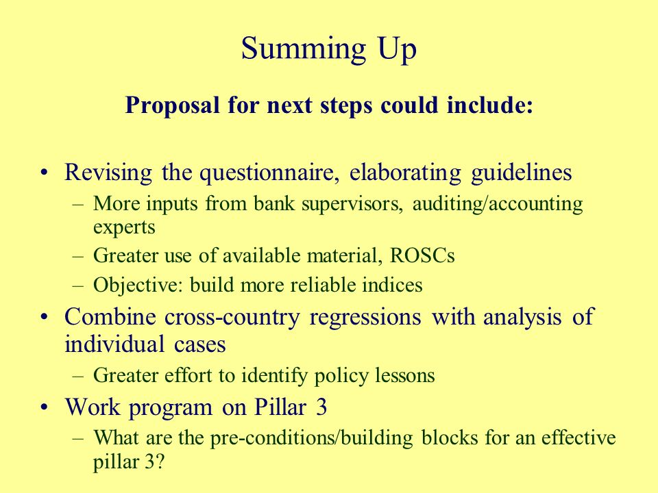 Summing Up Proposal for next steps could include: Revising the questionnaire, elaborating guidelines –More inputs from bank supervisors, auditing/accounting experts –Greater use of available material, ROSCs –Objective: build more reliable indices Combine cross-country regressions with analysis of individual cases –Greater effort to identify policy lessons Work program on Pillar 3 –What are the pre-conditions/building blocks for an effective pillar 3
