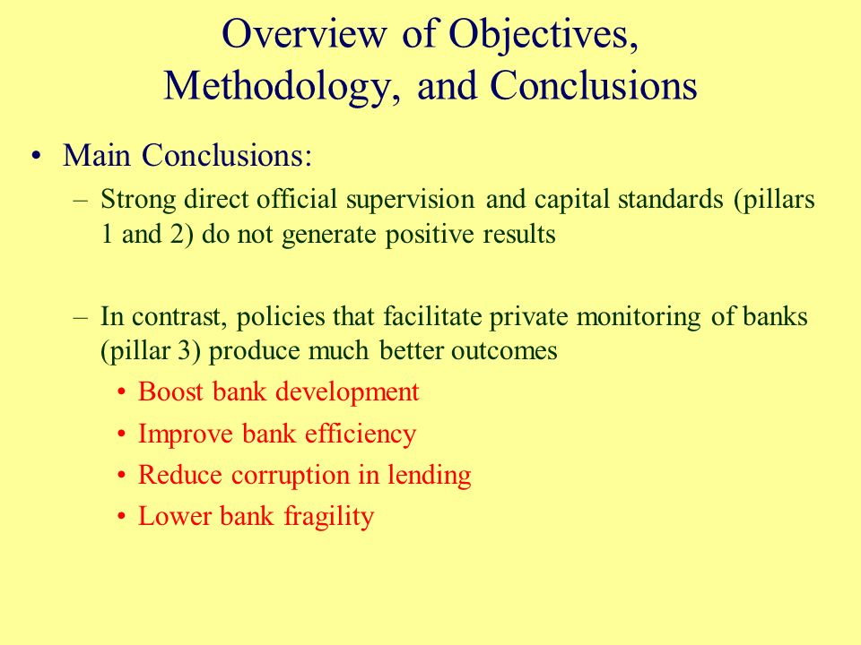 Overview of Objectives, Methodology, and Conclusions Main Conclusions: –Strong direct official supervision and capital standards (pillars 1 and 2) do not generate positive results –In contrast, policies that facilitate private monitoring of banks (pillar 3) produce much better outcomes Boost bank development Improve bank efficiency Reduce corruption in lending Lower bank fragility