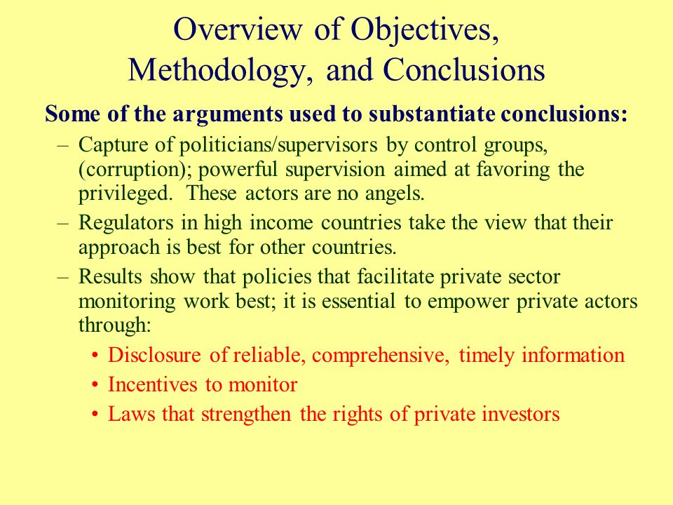Overview of Objectives, Methodology, and Conclusions Some of the arguments used to substantiate conclusions: –Capture of politicians/supervisors by control groups, (corruption); powerful supervision aimed at favoring the privileged.