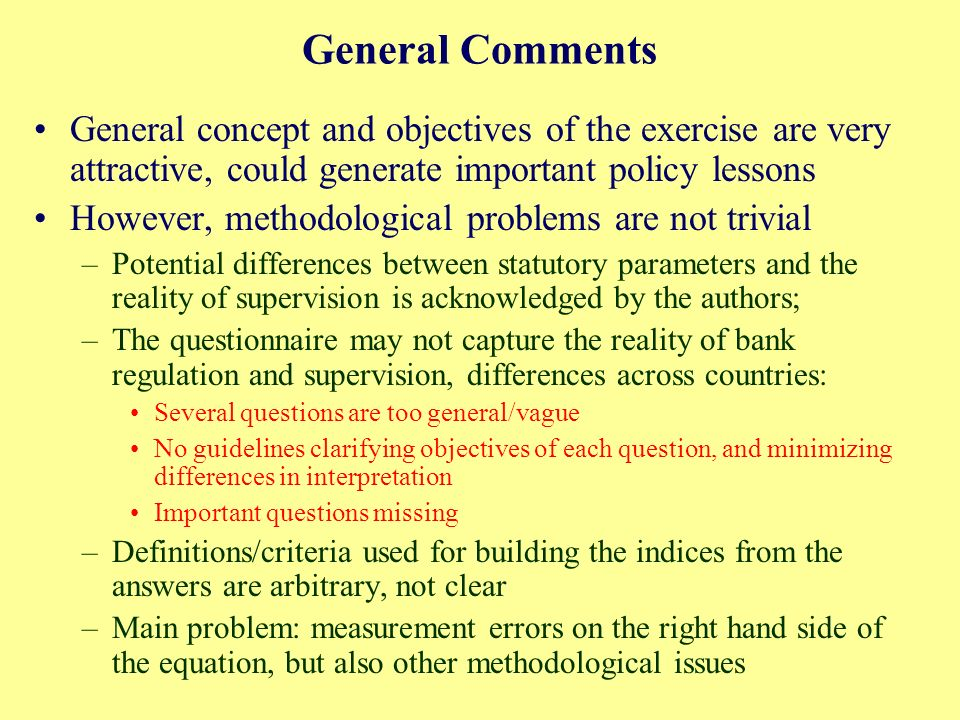 General Comments General concept and objectives of the exercise are very attractive, could generate important policy lessons However, methodological problems are not trivial –Potential differences between statutory parameters and the reality of supervision is acknowledged by the authors; –The questionnaire may not capture the reality of bank regulation and supervision, differences across countries: Several questions are too general/vague No guidelines clarifying objectives of each question, and minimizing differences in interpretation Important questions missing –Definitions/criteria used for building the indices from the answers are arbitrary, not clear –Main problem: measurement errors on the right hand side of the equation, but also other methodological issues