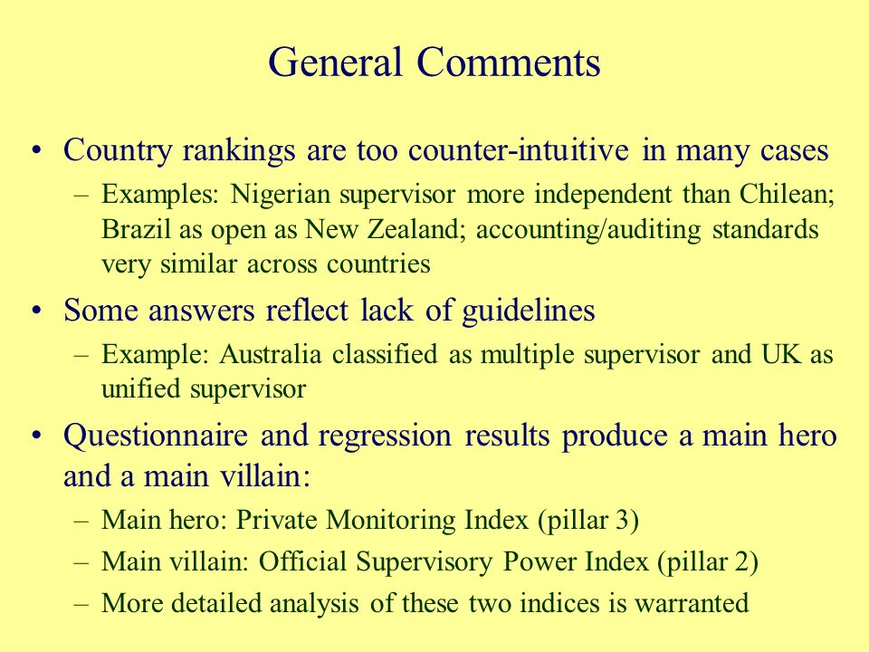 General Comments Country rankings are too counter-intuitive in many cases –Examples: Nigerian supervisor more independent than Chilean; Brazil as open as New Zealand; accounting/auditing standards very similar across countries Some answers reflect lack of guidelines –Example: Australia classified as multiple supervisor and UK as unified supervisor Questionnaire and regression results produce a main hero and a main villain: –Main hero: Private Monitoring Index (pillar 3) –Main villain: Official Supervisory Power Index (pillar 2) –More detailed analysis of these two indices is warranted