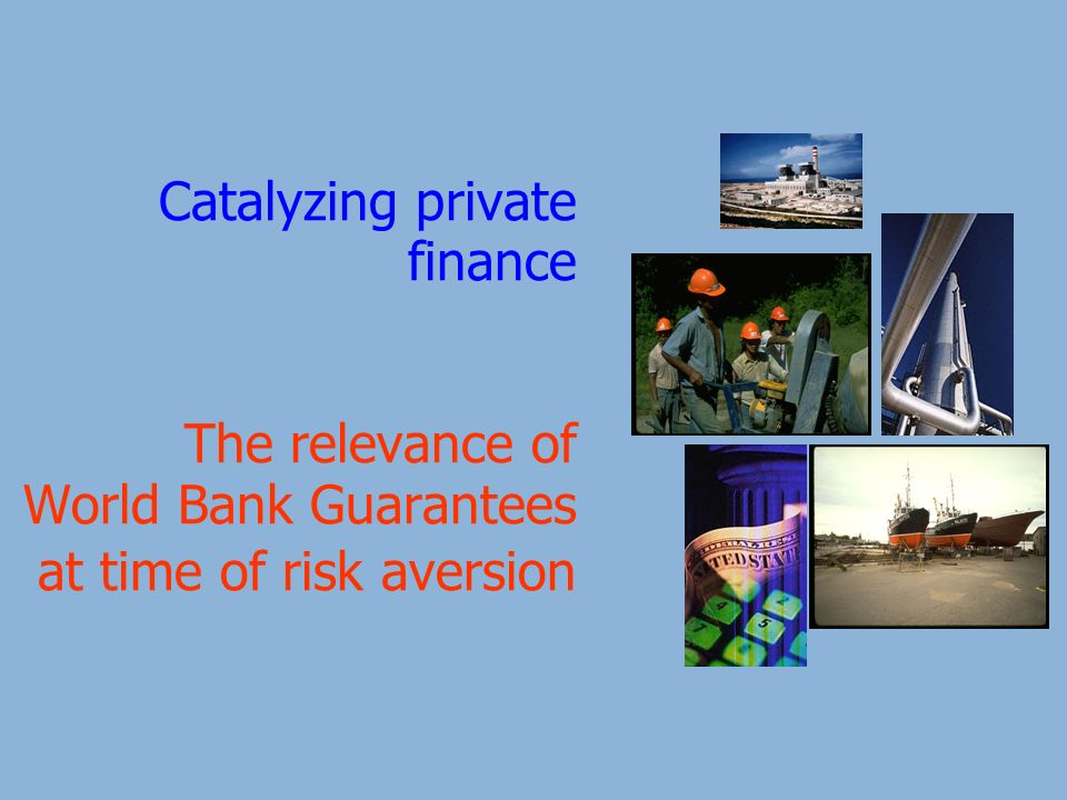 Catalyzing private finance The relevance of World Bank Guarantees at time of risk aversion