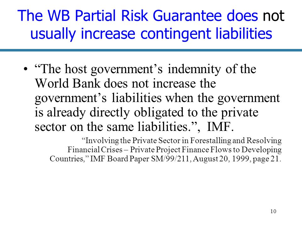 10 The WB Partial Risk Guarantee does not usually increase contingent liabilities The host governments indemnity of the World Bank does not increase the governments liabilities when the government is already directly obligated to the private sector on the same liabilities., IMF.