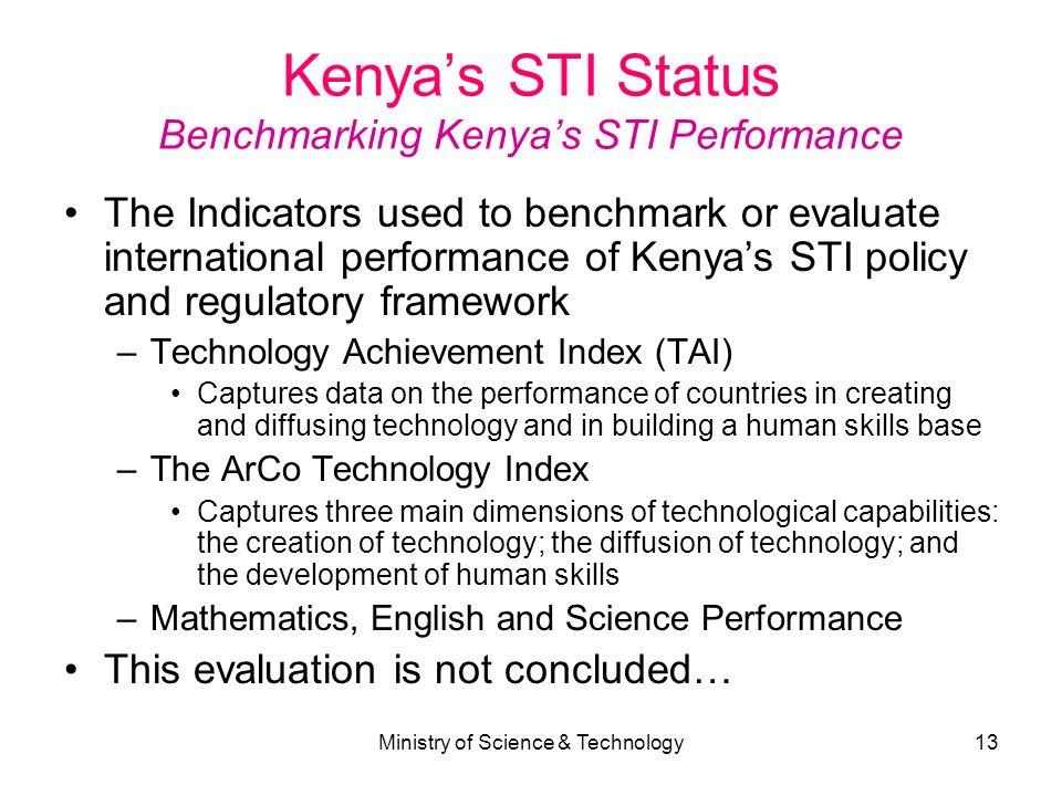 Ministry of Science & Technology13 Kenyas STI Status Benchmarking Kenyas STI Performance The Indicators used to benchmark or evaluate international pe