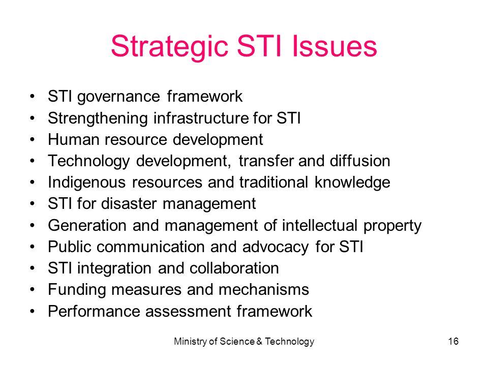 Ministry of Science & Technology16 Strategic STI Issues STI governance framework Strengthening infrastructure for STI Human resource development Techn