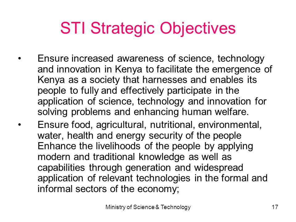 Ministry of Science & Technology17 STI Strategic Objectives Ensure increased awareness of science, technology and innovation in Kenya to facilitate th