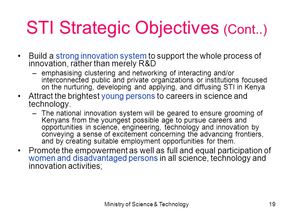 Ministry of Science & Technology19 STI Strategic Objectives (Cont..) Build a strong innovation system to support the whole process of innovation, rath