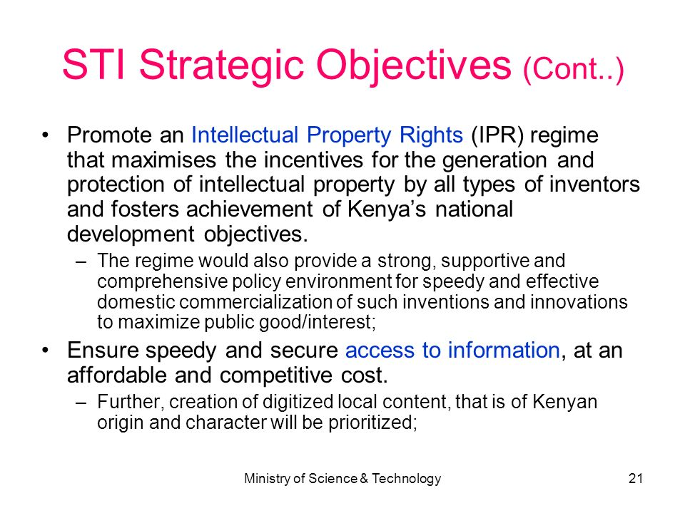 Ministry of Science & Technology21 STI Strategic Objectives (Cont..) Promote an Intellectual Property Rights (IPR) regime that maximises the incentive