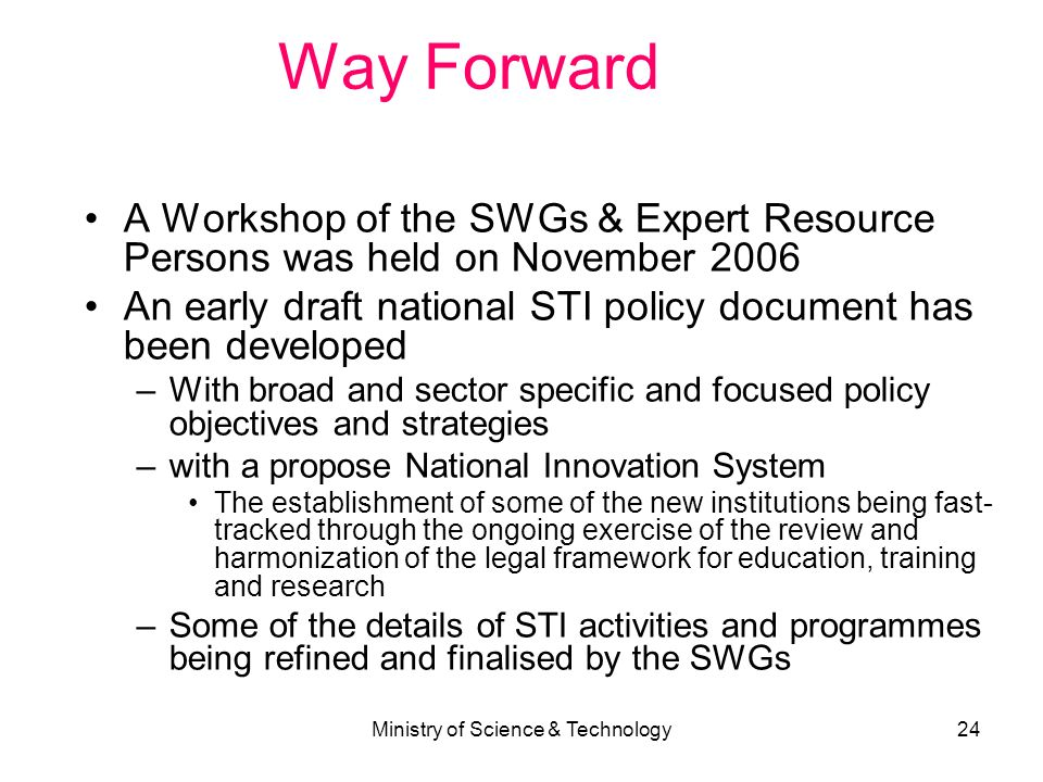Ministry of Science & Technology24 Way Forward A Workshop of the SWGs & Expert Resource Persons was held on November 2006 An early draft national STI