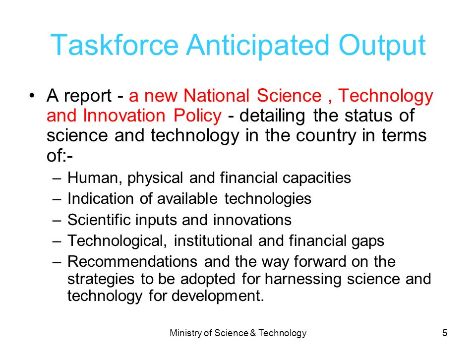 Ministry of Science & Technology5 Taskforce Anticipated Output A report - a new National Science, Technology and Innovation Policy - detailing the sta