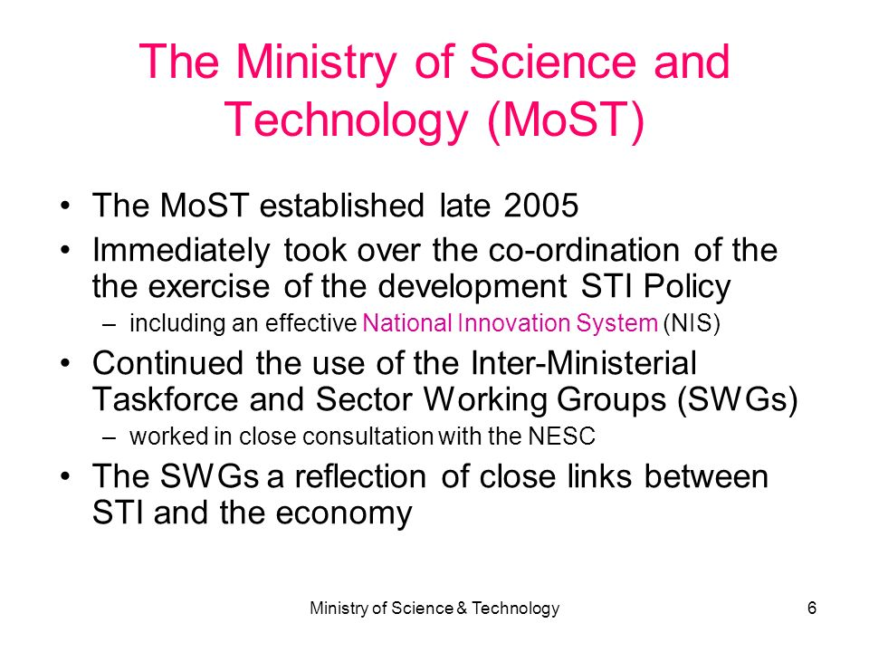 Ministry of Science & Technology6 The Ministry of Science and Technology (MoST) The MoST established late 2005 Immediately took over the co-ordination