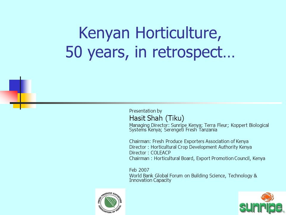 Kenyan Horticulture, 50 years, in retrospect… Presentation by Hasit Shah (Tiku) Managing Director: Sunripe Kenya; Terra Fleur; Koppert Biological Systems Kenya; Serengeti Fresh Tanzania Chairman: Fresh Produce Exporters Association of Kenya Director : Horticultural Crop Development Authority Kenya Director : COLEACP Chairman : Horticultural Board, Export Promotion Council, Kenya Feb 2007 World Bank Global Forum on Building Science, Technology & Innovation Capacity