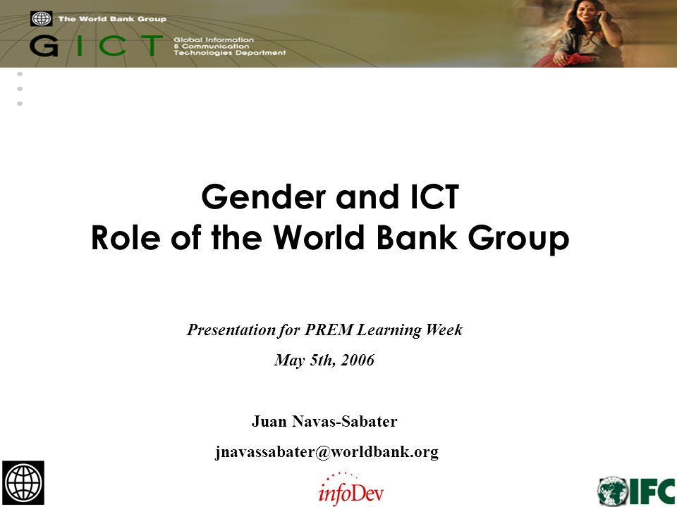 1 Gender and ICT Role of the World Bank Group Presentation for PREM Learning Week May 5th, 2006 Juan Navas-Sabater