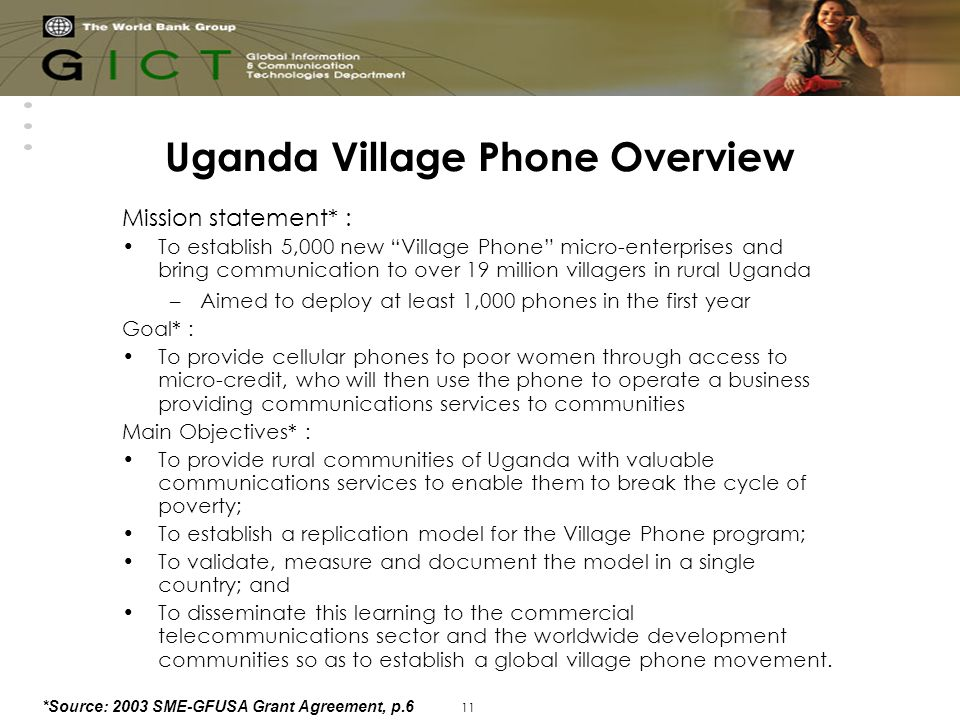 11 Uganda Village Phone Overview Mission statement* : To establish 5,000 new Village Phone micro-enterprises and bring communication to over 19 million villagers in rural Uganda –Aimed to deploy at least 1,000 phones in the first year Goal* : To provide cellular phones to poor women through access to micro-credit, who will then use the phone to operate a business providing communications services to communities Main Objectives* : To provide rural communities of Uganda with valuable communications services to enable them to break the cycle of poverty; To establish a replication model for the Village Phone program; To validate, measure and document the model in a single country; and To disseminate this learning to the commercial telecommunications sector and the worldwide development communities so as to establish a global village phone movement.
